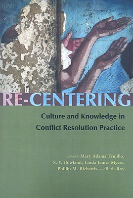 Re-Centering Culture and Knowledge in Conflict Resolution Practice By Trujillo, Mary Adams (EDT)/ Bowland, S. Y. (EDT)/ Myers, Linda James (EDT)/ Richards, Phillip M. (EDT)/ Roy, Beth (EDT)